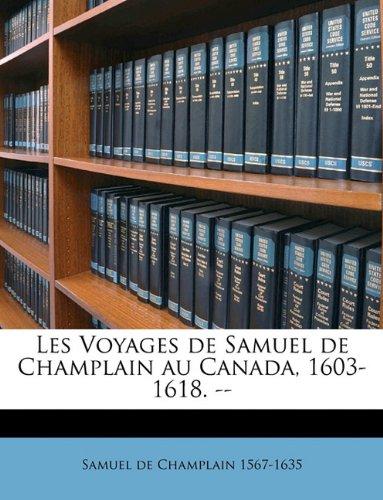 Les Voyages de Samuel de Champlain Au Canada, 1603-1618. --