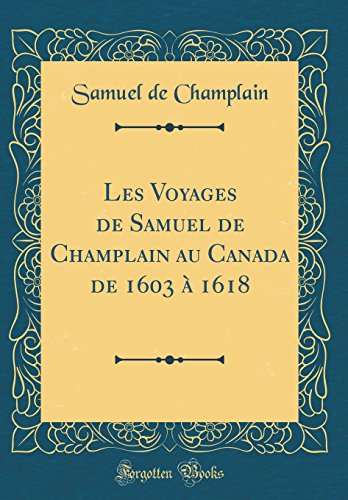 Les Voyages de Samuel de Champlain Au Canada de 1603 À 1618 (Classic Reprint)