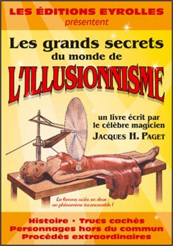 Les grands secrets du monde de l'illusionnisme: Histoire, trucs cachés, personnages hors du commun, procédés…