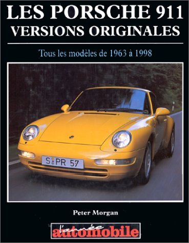 Les porsche 911 : Versions originales, tous les modèles de 1963 à 1998