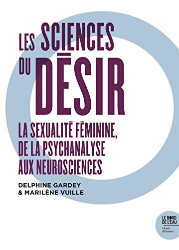 Les sciences du désir : La sexualité féminine, de la psychanalyse aux neurosciences