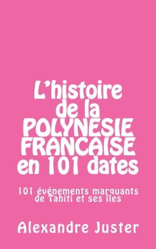 L'histoire de la Polynésie française en 101 dates: 101 événements marquants qui ont fait l'histoire de Tahiti et ses…
