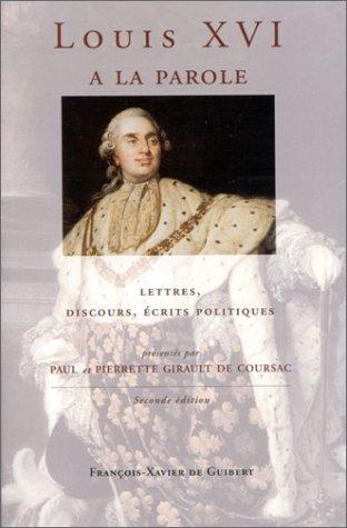 Louis XVI a la parole: Autoportrait du roi très chrétien, lettres, discours, écrits politiques