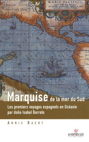 Marquise de la mer du Sud : Les premiers voyages espagnols en Océanie aux îles Salomon, Marquises, Santa Cruz, Tuamotu…
