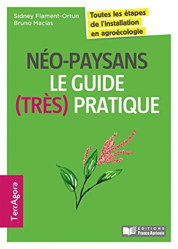 Néo-paysans, le guide (très) pratique: Toutes les étapes de l'installation en agroécologie et permaculture