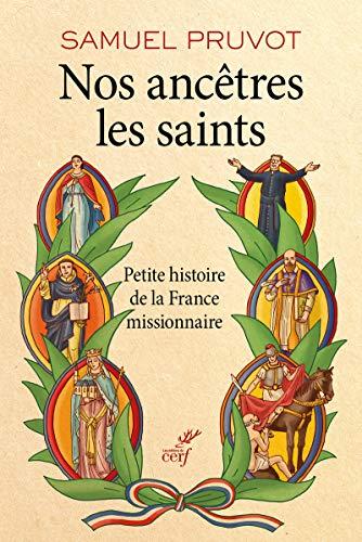 Nos ancêtres les saints - Petite histoire de la France missionnaire