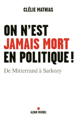 On n'est jamais mort en politique !: De Mitterrand à Sarkozy