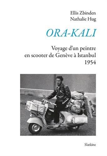 Ora-Kali : Voyage d'un peintre en scooter, de Genève à Istanbul (1954) : Un texte révisé et mis en forme par Nathalie…