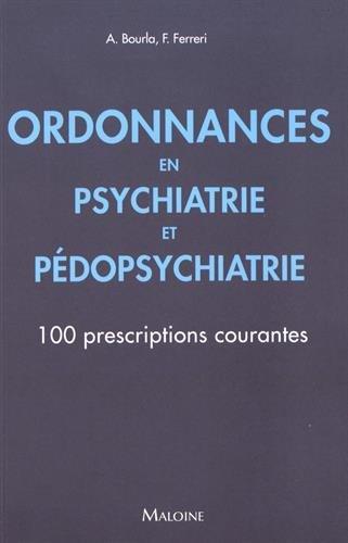 Ordonnances en Psychiatrie et Pédopsychiatrie : 100 prescriptions courantes