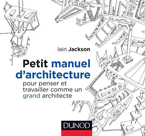 Petit manuel d'architecture - Pour penser et travailler comme un grand architecte: Pour penser et travailler comme un…