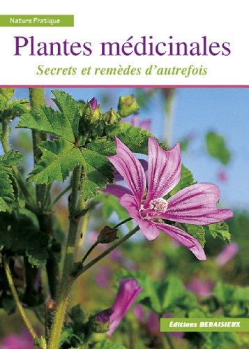 Plantes médicinales : Secrets et remèdes d'autrefois. Reconnaître plus de 100 espèces, leur récolte, leurs usages et…
