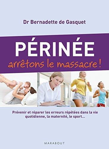 Périnée arrêtons le massacre !: Prévenir et réparer les erreurs répétées dans la vie quotidienne, la maternité, le sport…