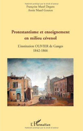 Protestantisme et enseignement en milieu cévenol : L'institution Olivier de Ganges, 1842-1866: L'institution Olivier de…