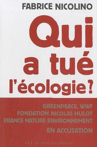 Qui a tué l'écologie ?: Grenpeace,wwf, Fondation Hulot, France Nature environnement en accusation