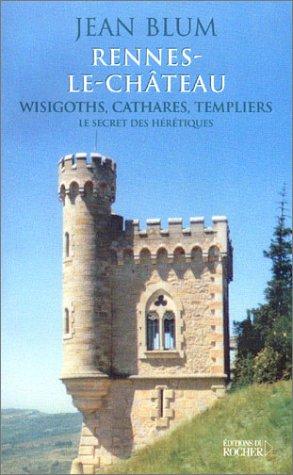 Rennes-le-Château, wisigoths, cathares, templiers : Le secret des hérétiques