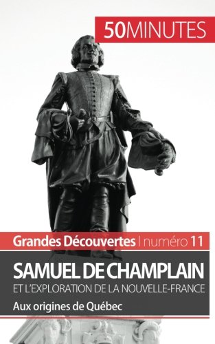 Samuel de Champlain et l'exploration de la Nouvelle-France (Grandes découvertes): Aux origines de Québec