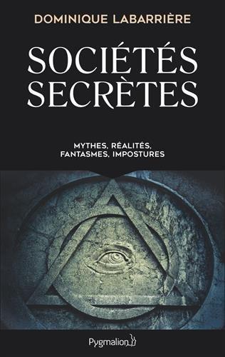 Sociétés secrètes: Mythes, réalités, fantasmes, impostures