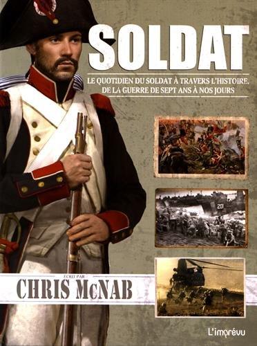 Soldat : Le quotidien du soldat à travers l'Histoire, de la Guerre de Sept ans à nos jours