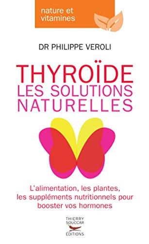 Thyroide, les solutions naturelles: L'alimentation, les plantes, les suppléments nutritionnel pour booster vos hormones…