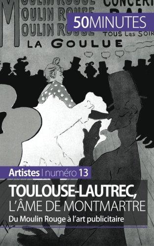 Toulouse-Lautrec, l'âme de Montmartre: Du Moulin Rouge à l'art publicitaire