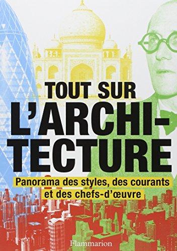 Tout sur l'architecture: Panorama des styles, des courants et des chefs-d'œuvre