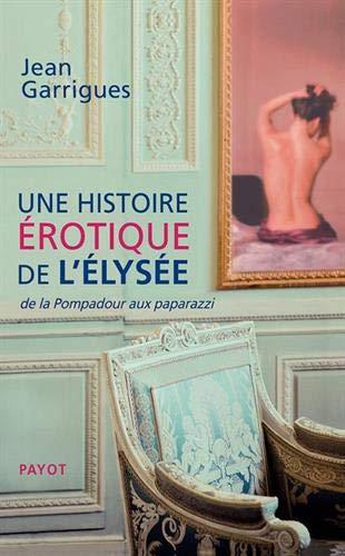 Une histoire érotique de l'Elysée : De la Pompadour aux paparazzi