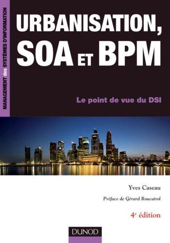 Urbanisation, SOA et BPM - 4e éd. : Le point de vue du DSI (Management des systèmes d'information)