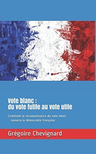 Vote blanc : du vote futile au vote utile: Comment la reconnaissance du vote blanc sauvera la démocratie française