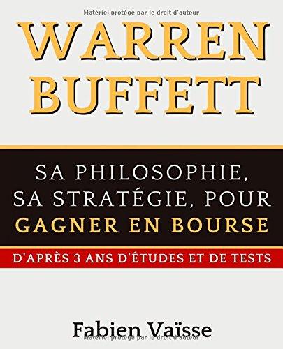Warren Buffett Sa philosophie, sa stratégie, pour gagner en bourse: D'après 3 ans d'études et de tests