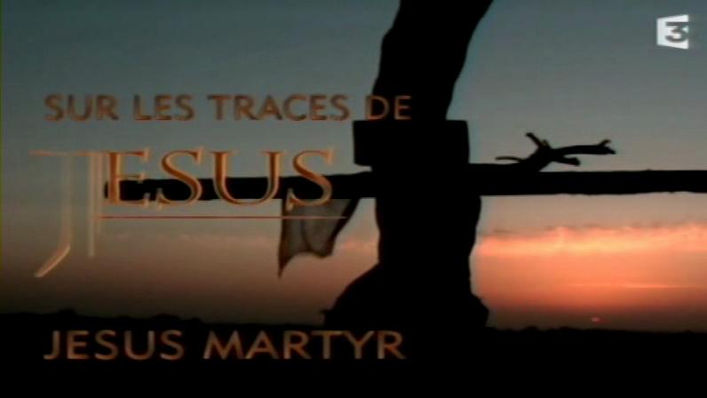 Documentaire Sur les traces de Jésus – 3 – Jésus martyr