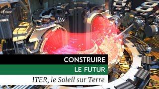 Construire le futur - ITER, le soleil sur terre